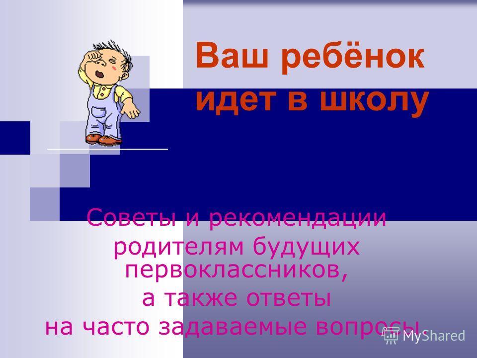 Ваш ребёнок идет в школу Советы и рекомендации родителям будущих первоклассников, а также ответы на часто задаваемые вопросы.