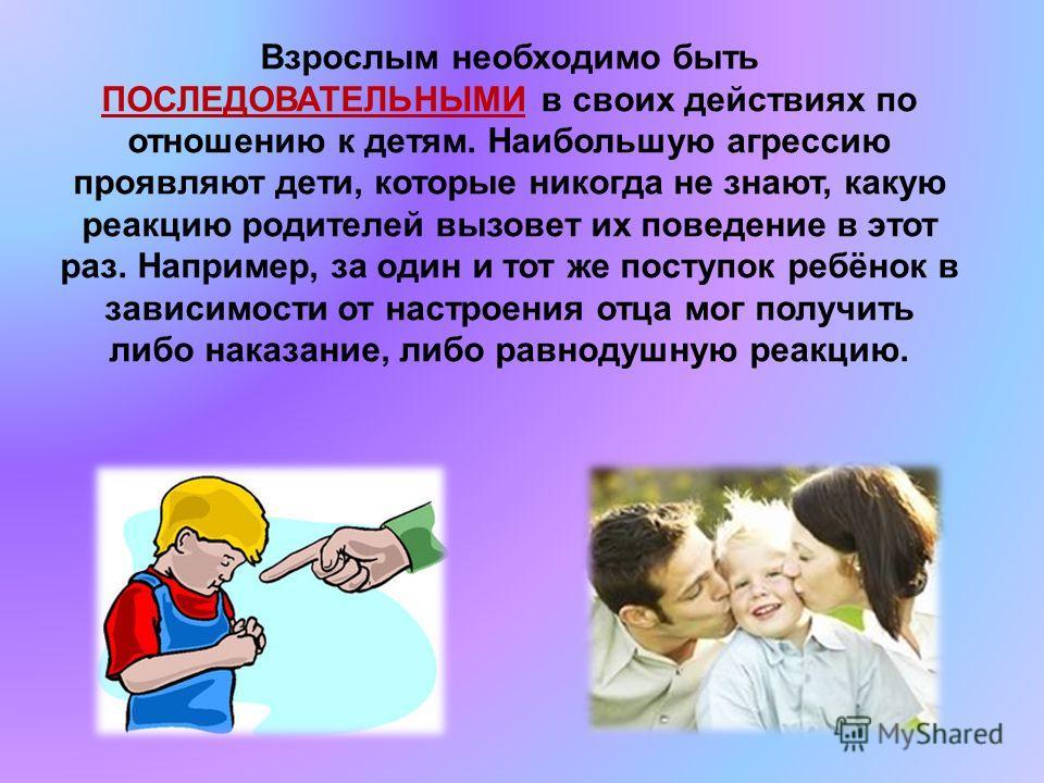 Взрослым необходимо быть ПОСЛЕДОВАТЕЛЬНЫМИ в своих действиях по отношению к детям. Наибольшую агрессию проявляют дети, которые никогда не знают, какую реакцию родителей вызовет их поведение в этот раз. Например, за один и тот же поступок ребёнок в за