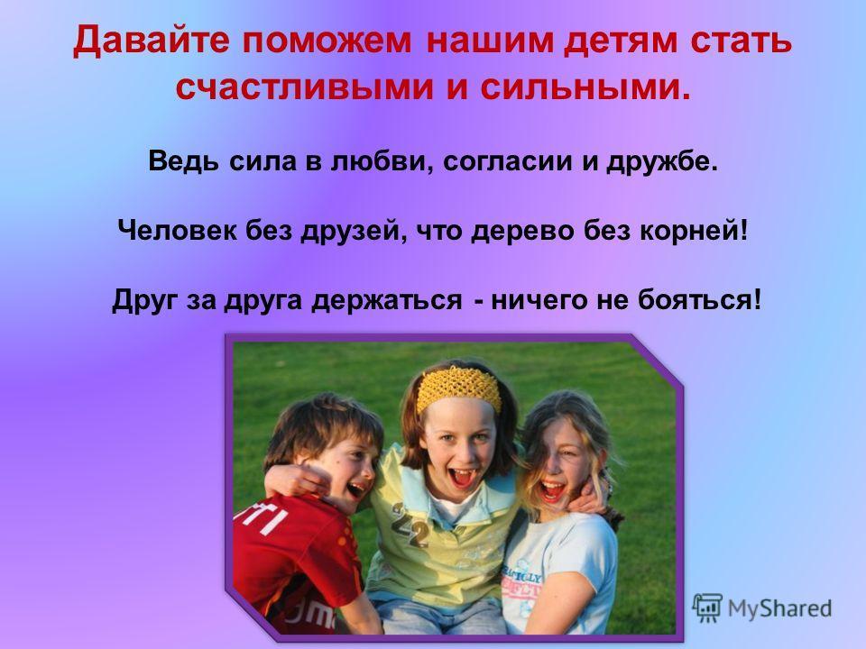 Давайте поможем нашим детям стать счастливыми и сильными. Ведь сила в любви, согласии и дружбе. Человек без друзей, что дерево без корней! Друг за друга держаться - ничего не бояться!