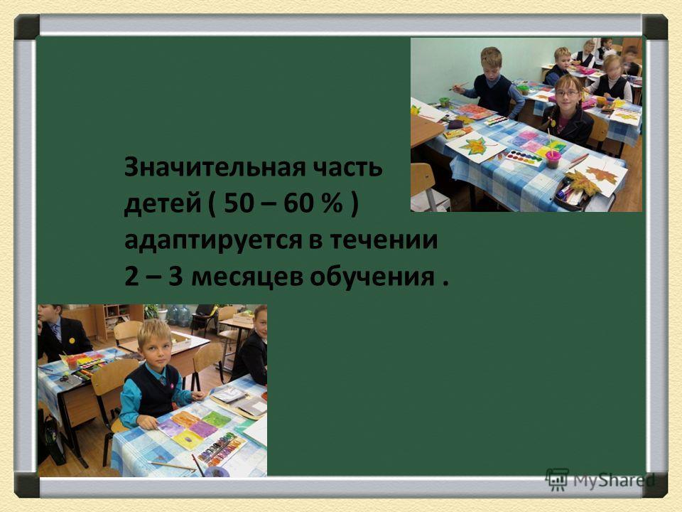 Значительная часть детей ( 50 – 60 % ) адаптируется в течении 2 – 3 месяцев обучения.