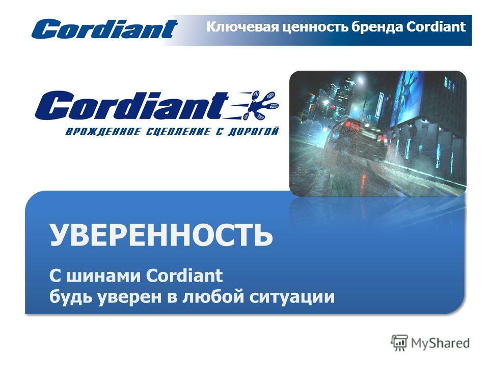 Сущность бренда Cordiant УВЕРЕННОСТЬ С шинами Cordiant будь уверен в любой ситуации Ключевая ценность бренда Cordiant