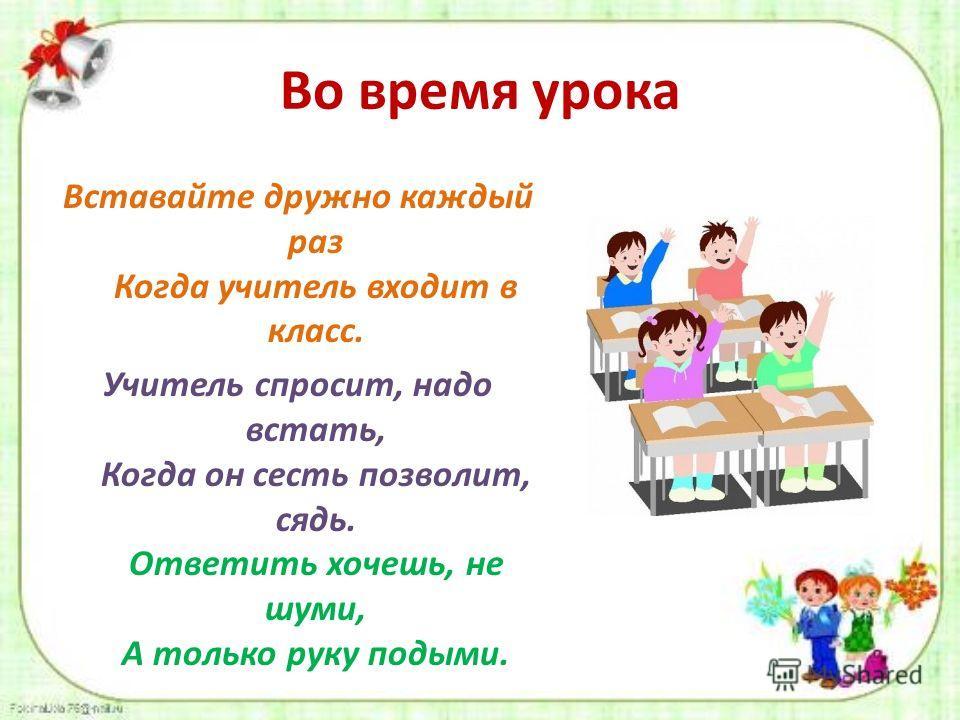 Во время урока Вставайте дружно каждый раз Когда учитель входит в класс. Учитель спросит, надо встать, Когда он сесть позволит, сядь. Ответить хочешь, не шуми, А только руку подыми.
