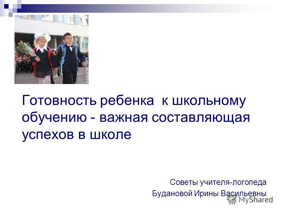 Готовность ребенка к школьному обучению - важная составляющая успехов в школе Советы учителя-логопеда Будановой Ирины Васильевны