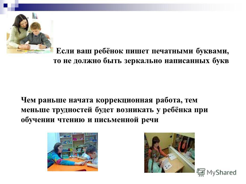 Если ваш ребёнок пишет печатными буквами, то не должно быть зеркально написанных букв Чем раньше начата коррекционная работа, тем меньше трудностей будет возникать у ребёнка при обучении чтению и письменной речи