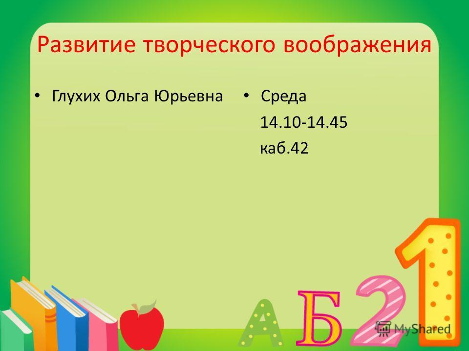 Развитие творческого воображения Глухих Ольга Юрьевна Среда 14.10-14.45 каб.42