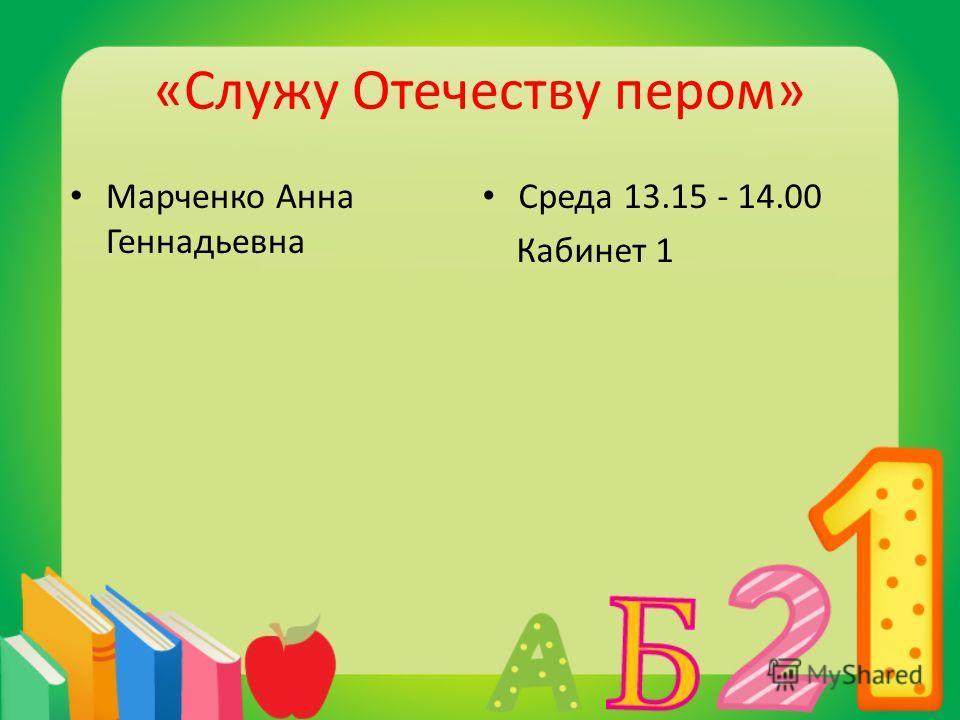 «Служу Отечеству пером» Марченко Анна Геннадьевна Среда 13.15 - 14.00 Кабинет 1
