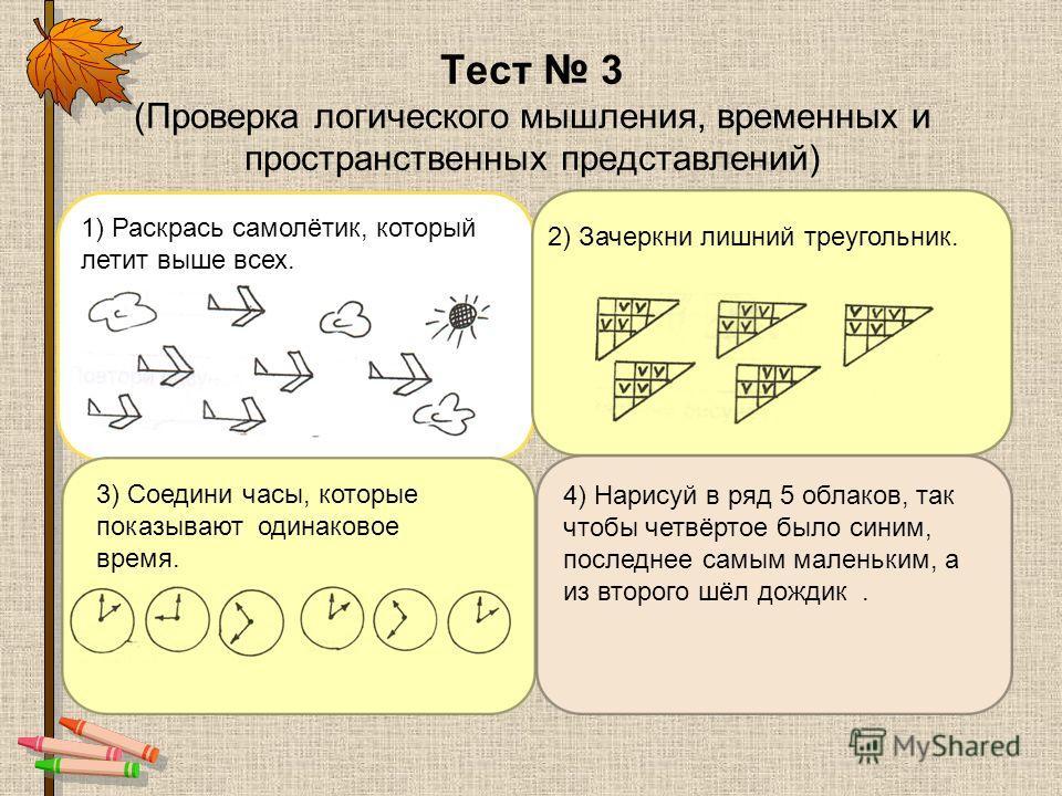 Тест 3 (Проверка логического мышления, временных и пространственных представлений) 1) Раскрась самолётик, который летит выше всех. 2) Зачеркни лишний треугольник. 3) Соедини часы, которые показывают одинаковое время. 4) Нарисуй в ряд 5 облаков, так ч