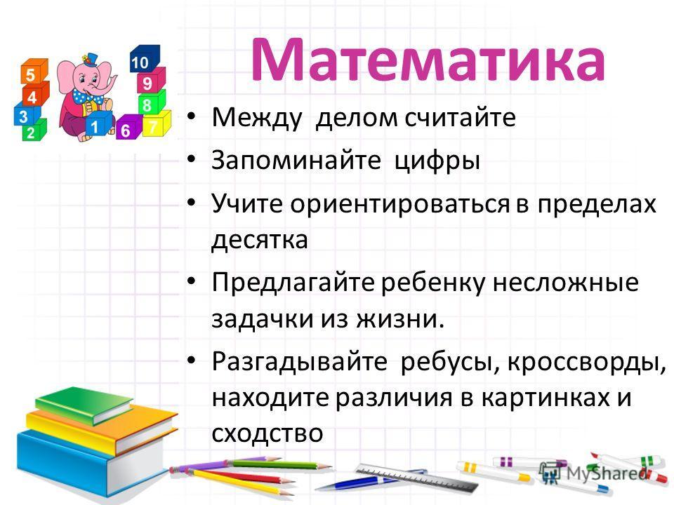 Математика Между делом считайте Запоминайте цифры Учите ориентироваться в пределах десятка Предлагайте ребенку несложные задачки из жизни. Разгадывайте ребусы, кроссворды, находите различия в картинках и сходство