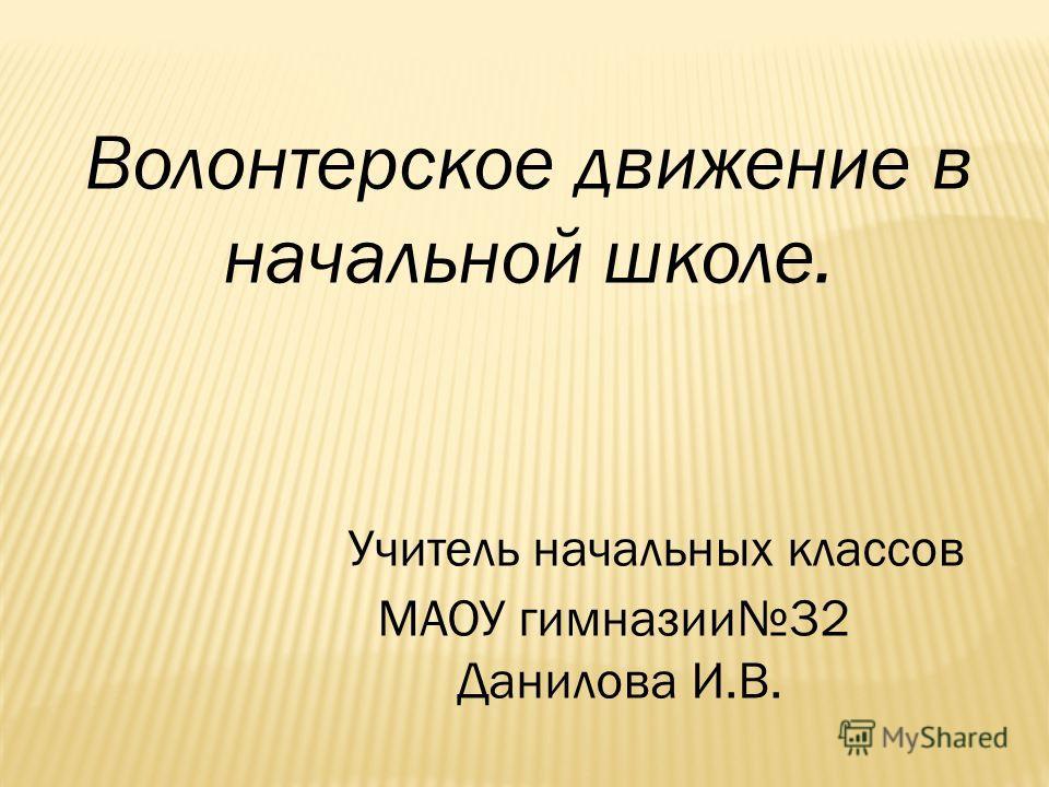 Волонтерское движение в начальной школе. Учитель начальных классов МАОУ гимназии32 Данилова И.В.