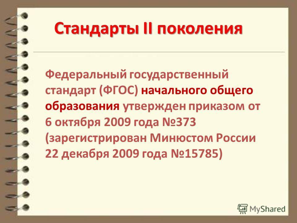 Федеральный государственный стандарт (ФГОС) начального общего образования утвержден приказом от 6 октября 2009 года 373 (зарегистрирован Минюстом России 22 декабря 2009 года 15785) Стандарты II поколения