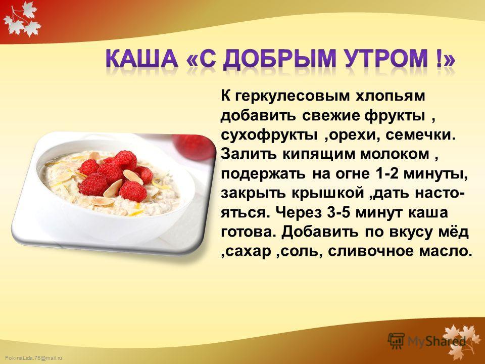 К геркулесовым хлопьям добавить свежие фрукты, сухофрукты,орехи, семечки. Залить кипящим молоком, подержать на огне 1-2 минуты, закрыть крышкой,дать насто- яться. Через 3-5 минут каша готова. Добавить по вкусу мёд,сахар,соль, сливочное масло.