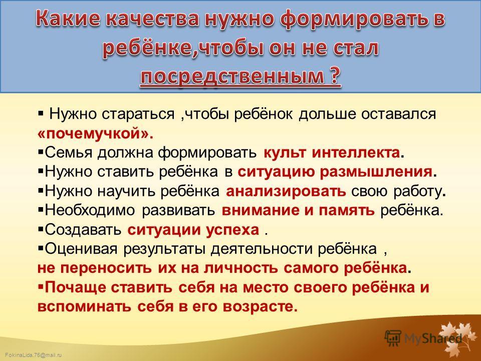FokinaLida.75@mail.ru Нужно стараться,чтобы ребёнок дольше оставался «почемучкой». Семья должна формировать культ интеллекта. Нужно ставить ребёнка в ситуацию размышления. Нужно научить ребёнка анализировать свою работу. Необходимо развивать внимание