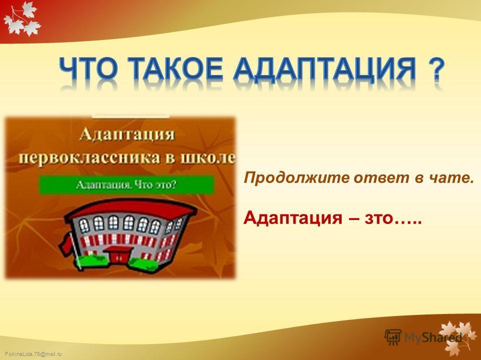 FokinaLida.75@mail.ru Продолжите ответ в чате. Адаптация – зто…..
