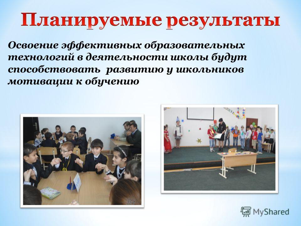 Освоение эффективных образовательных технологий в деятельности школы будут способствовать развитию у школьников мотивации к обучению