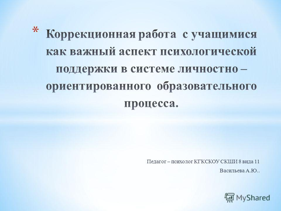 Педагог – психолог КГКСКОУ СКШИ 8 вида 11 Васильева А.Ю..