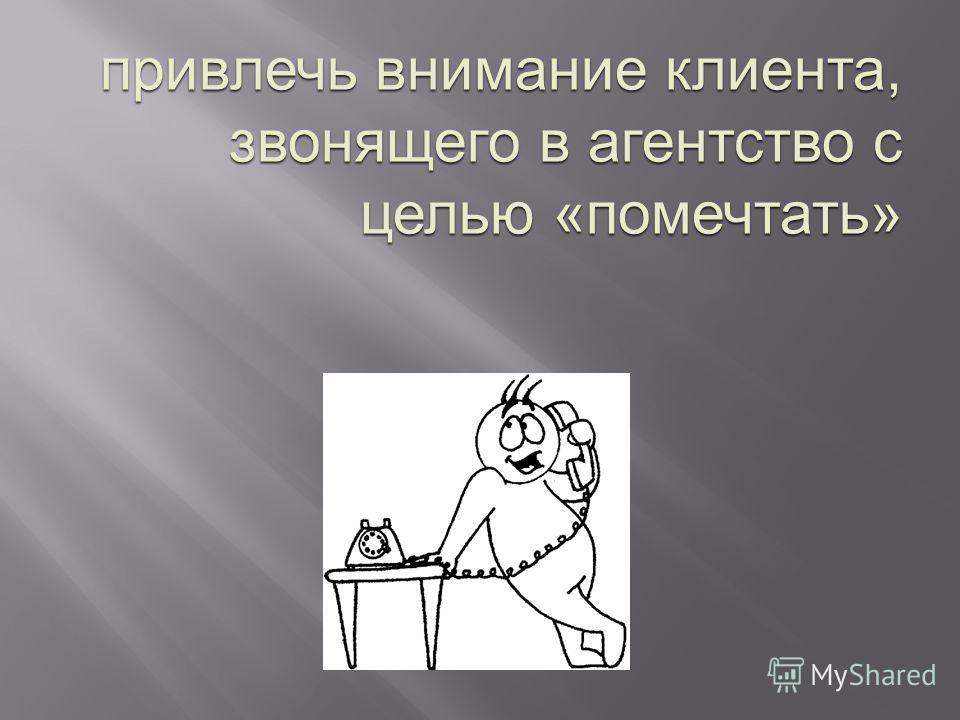 привлечь внимание клиента, звонящего в агентство с целью « помечтать »