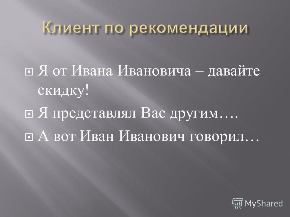 Я от Ивана Ивановича – давайте скидку ! Я представлял Вас другим …. А вот Иван Иванович говорил …