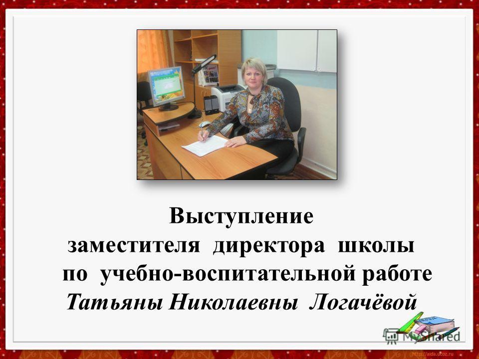 Выступление заместителя директора школы по учебно-воспитательной работе Татьяны Николаевны Логачёвой