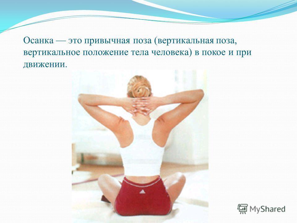 Осанка это привычная поза (вертикальная поза, вертикальное положение тела человека) в покое и при движении.