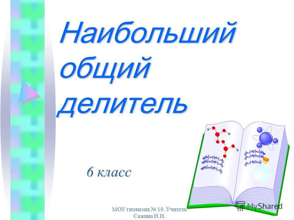 МОУ гимназия 19. Учитель Сажина Н.Н. Наибольший общий делитель 6 класс