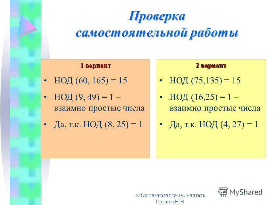 МОУ гимназия 19. Учитель Сажина Н.Н. Проверка самостоятельной работы 1 вариант НОД (60, 165) = 15 НОД (9, 49) = 1 – взаимно простые числа Да, т.к. НОД (8, 25) = 1 2 вариант НОД (75,135) = 15 НОД (16,25) = 1 – взаимно простые числа Да, т.к. НОД (4, 27