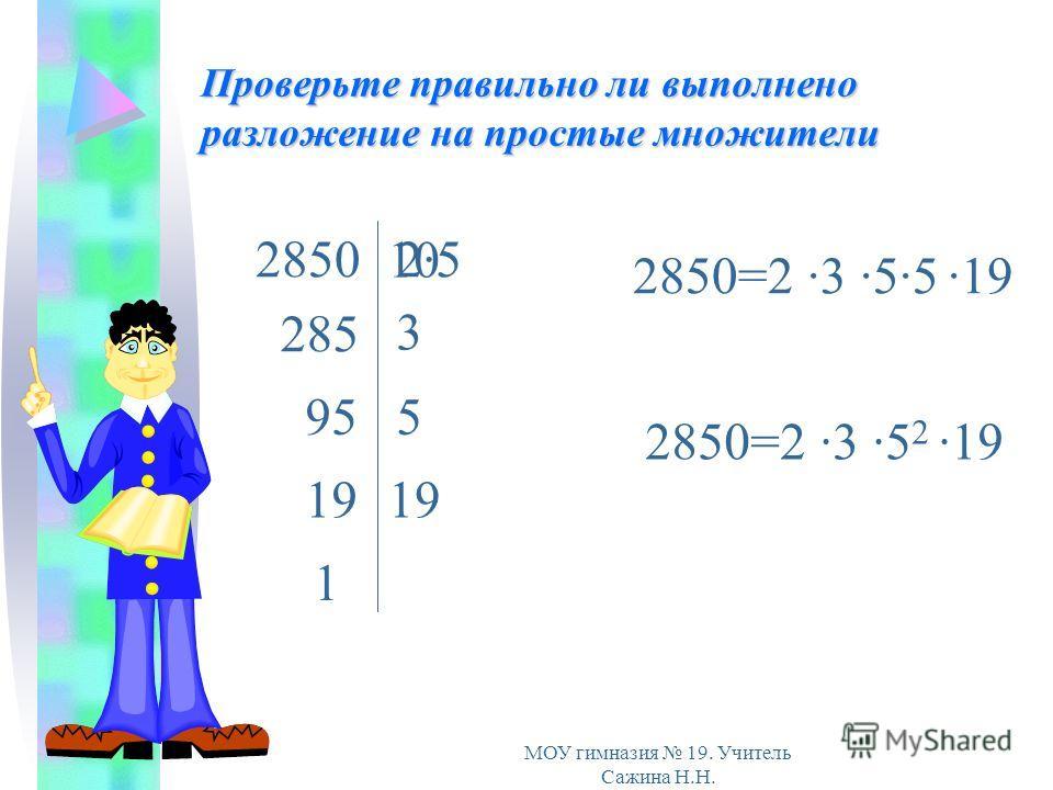 МОУ гимназия 19. Учитель Сажина Н.Н. Проверьте правильно ли выполнено разложение на простые множители 285 2850 10 595 3 19 1 2·52·5 2850=2 ·3 ·5 2 ·19 2850=2 ·3 ·5·5 ·19