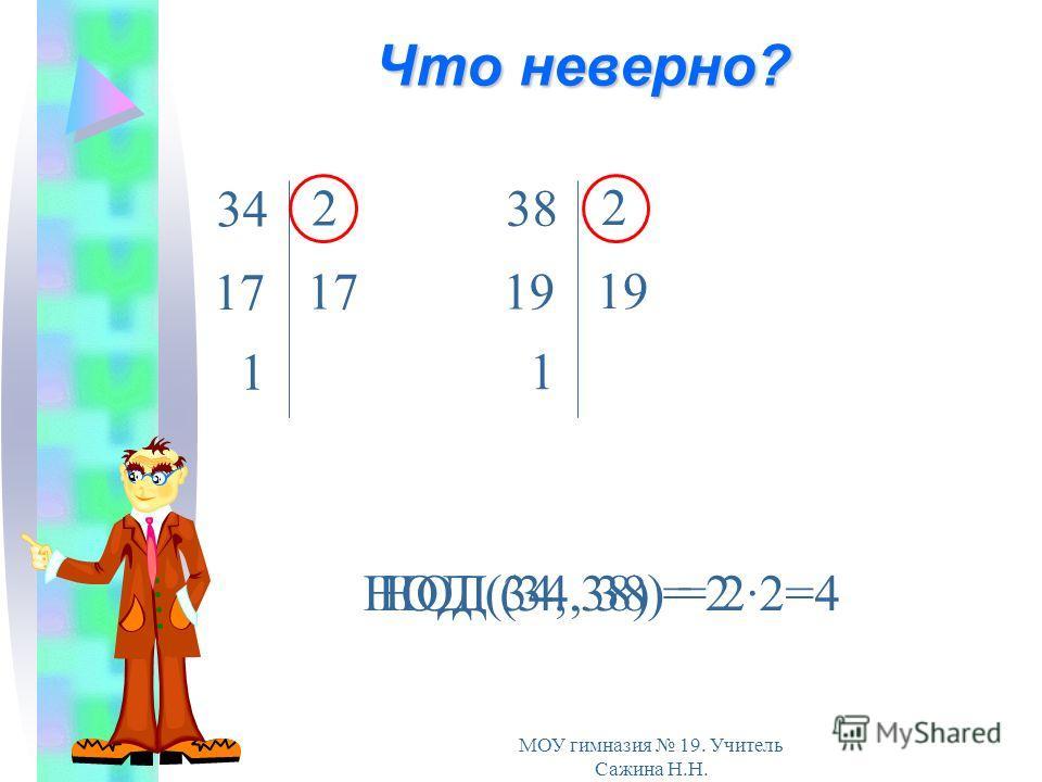 МОУ гимназия 19. Учитель Сажина Н.Н. Что неверно? 17 34 2 17 1 19 38 2 19 1 НОД (34, 38) = 2·2=4НОД (34, 38) = 2