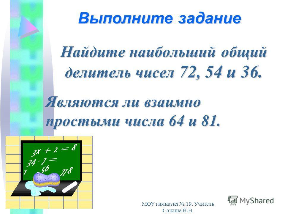 МОУ гимназия 19. Учитель Сажина Н.Н. Найдите наибольший общий делитель чисел 72, 54 и 36. Являются ли взаимно простыми числа 64 и 81. Выполните задание