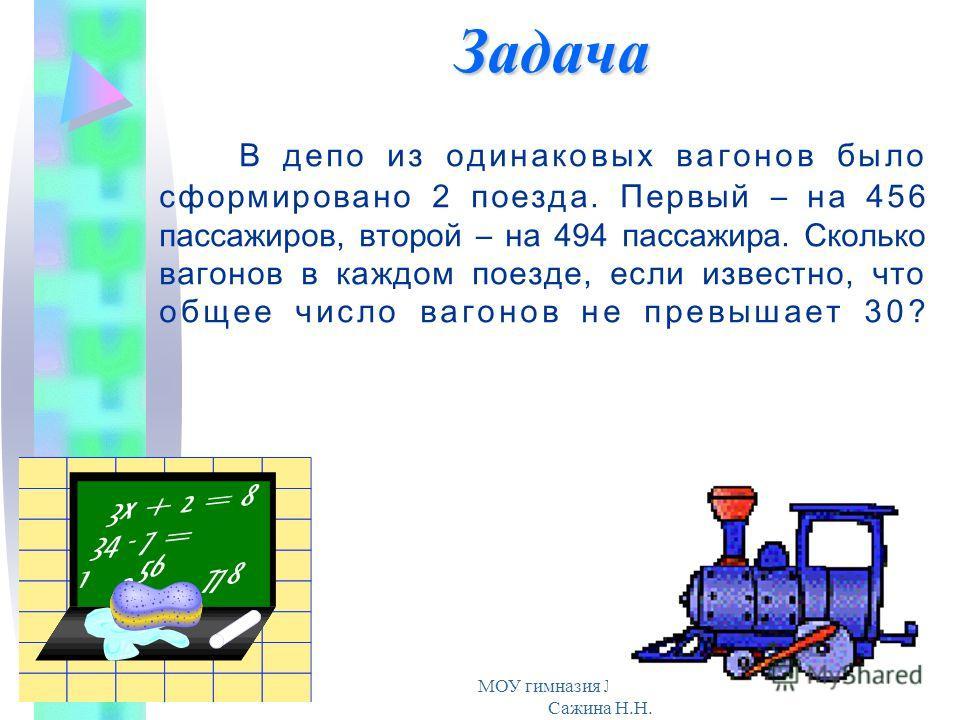 МОУ гимназия 19. Учитель Сажина Н.Н. В депо из одинаковых вагонов было сформировано 2 поезда. Первый – на 456 пассажиров, второй – на 494 пассажира. Сколько вагонов в каждом поезде, если известно, что общее число вагонов не превышает 30? Задача