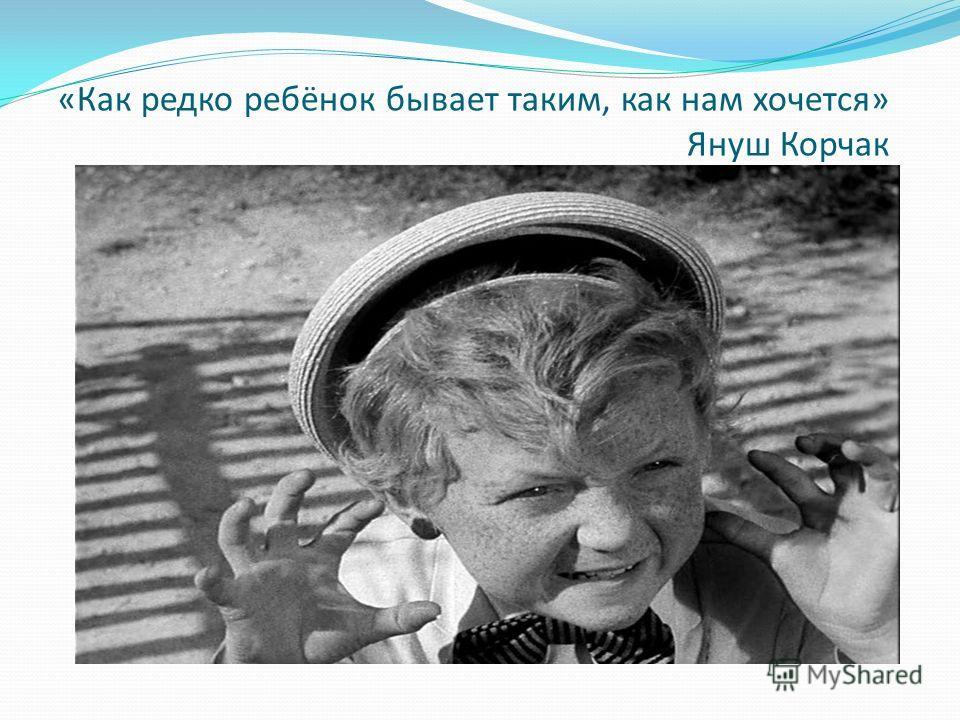 «Как редко ребёнок бывает таким, как нам хочется» Януш Корчак