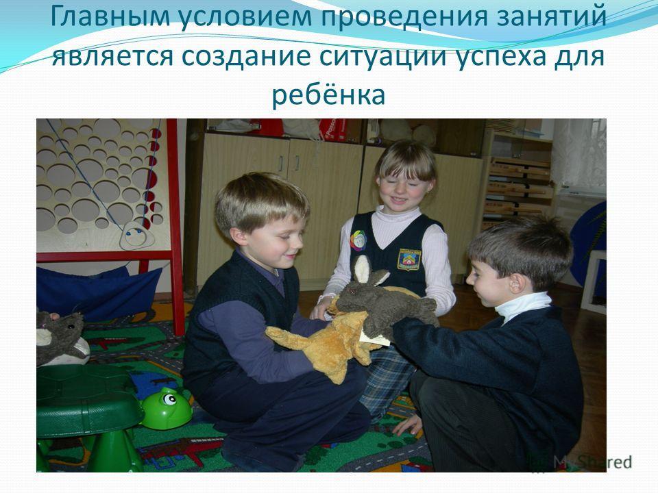 Главным условием проведения занятий является создание ситуации успеха для ребёнка