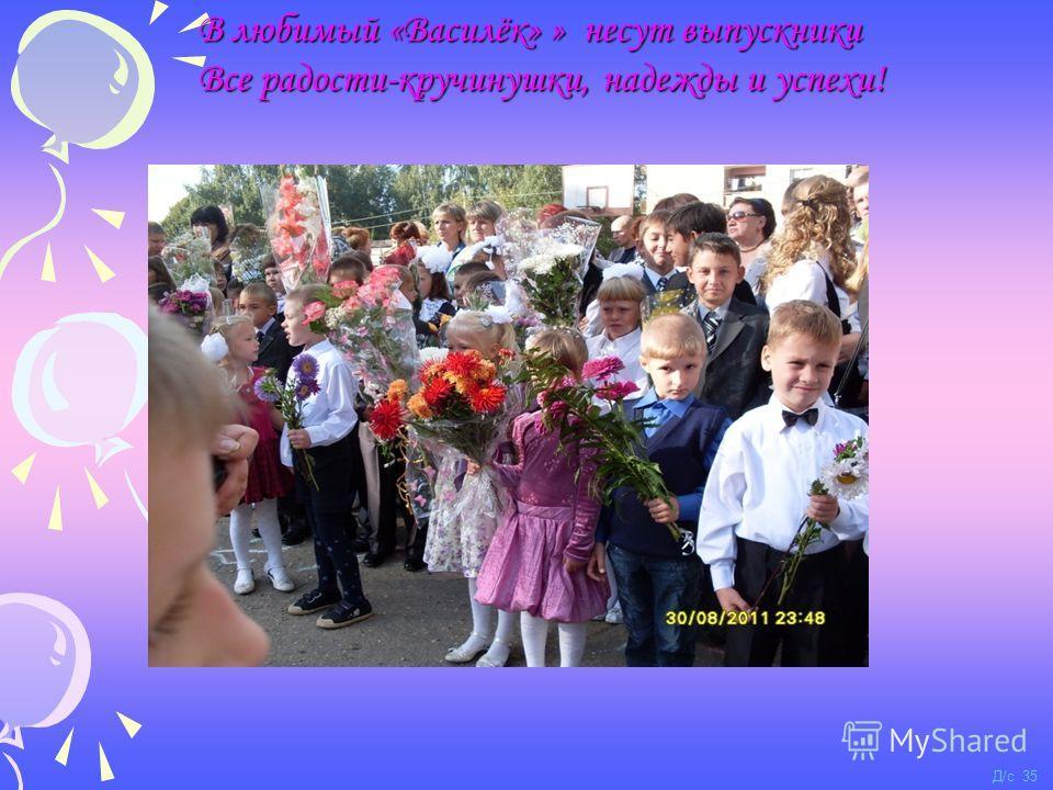 В любимый «Василёк» » несут выпускники Все радости-кручинушки, надежды и успехи! Д/с 35