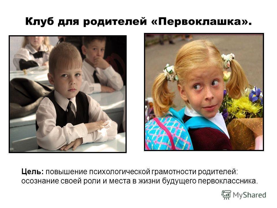 Клуб для родителей «Первоклашка». Цель: повышение психологической грамотности родителей: осознание своей роли и места в жизни будущего первоклассника.