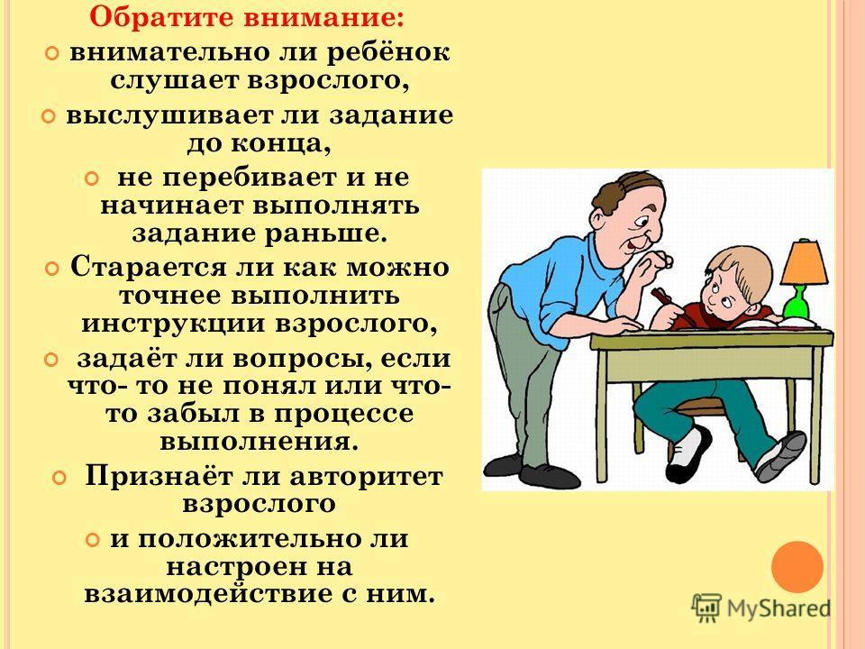 Обратите внимание: внимательно ли ребёнок слушает взрослого, выслушивает ли задание до конца, не перебивает и не начинает выполнять задание раньше. Старается ли как можно точнее выполнить инструкции взрослого, задаёт ли вопросы, если что- то не понял