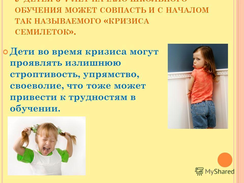 У ДЕТЕЙ 6-7 ЛЕТ НАЧАЛО ШКОЛЬНОГО ОБУЧЕНИЯ МОЖЕТ СОВПАСТЬ И С НАЧАЛОМ ТАК НАЗЫВАЕМОГО « КРИЗИСА СЕМИЛЕТОК ». Дети во время кризиса могут проявлять излишнюю строптивость, упрямство, своеволие, что тоже может привести к трудностям в обучении.