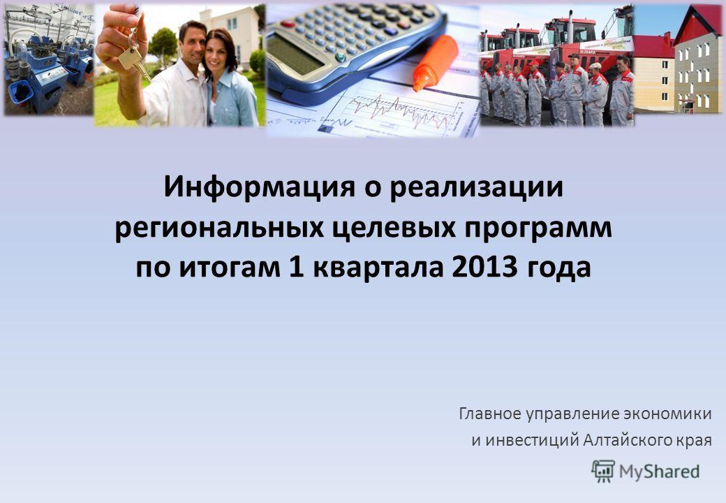 Информация о реализации региональных целевых программ по итогам 1 квартала 2013 года Главное управление экономики и инвестиций Алтайского края