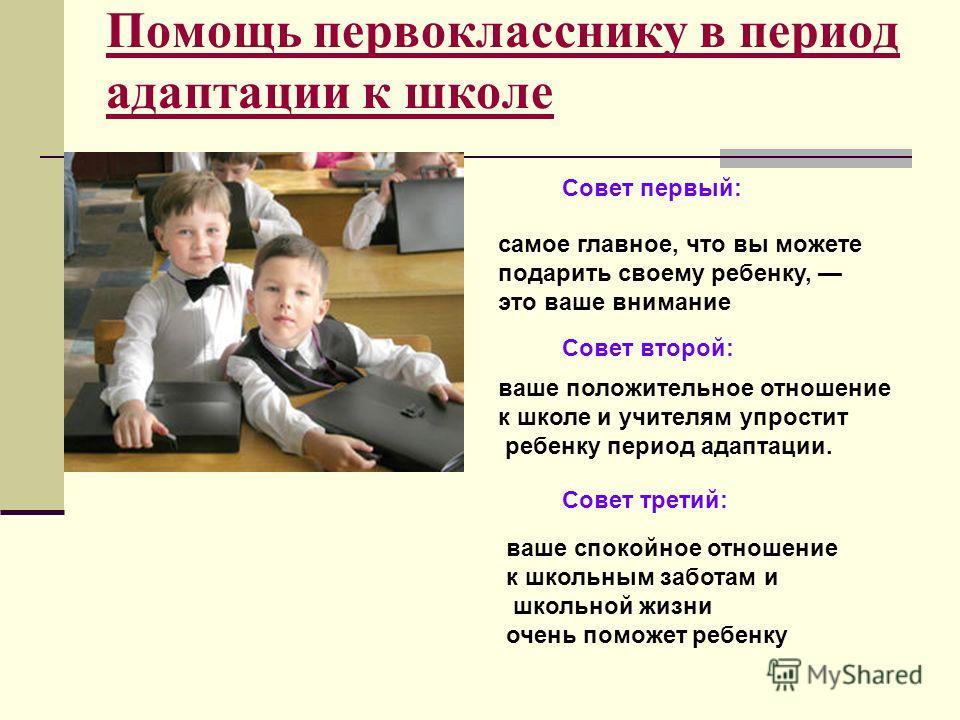 Помощь первокласснику в период адаптации к школе Совет первый: самое главное, что вы можете подарить своему ребенку, это ваше внимание Совет второй: ваше положительное отношение к школе и учителям упростит ребенку период адаптации. Совет третий: ваше