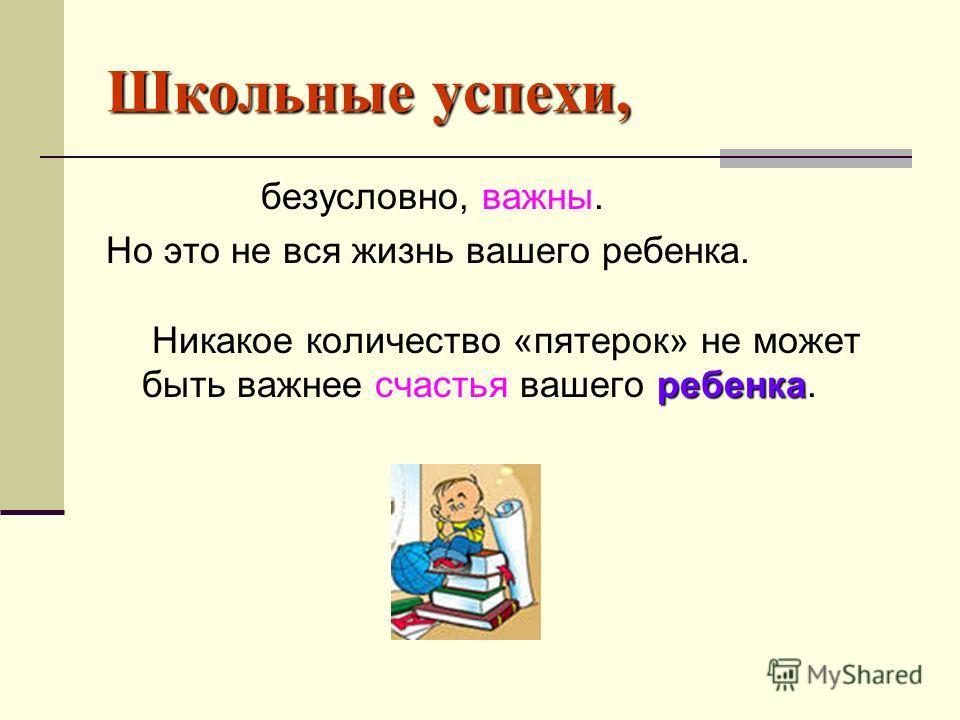 Школьные успехи, безусловно, важны. ребенка Но это не вся жизнь вашего ребенка. Никакое количество «пятерок» не может быть важнее счастья вашего ребенка.