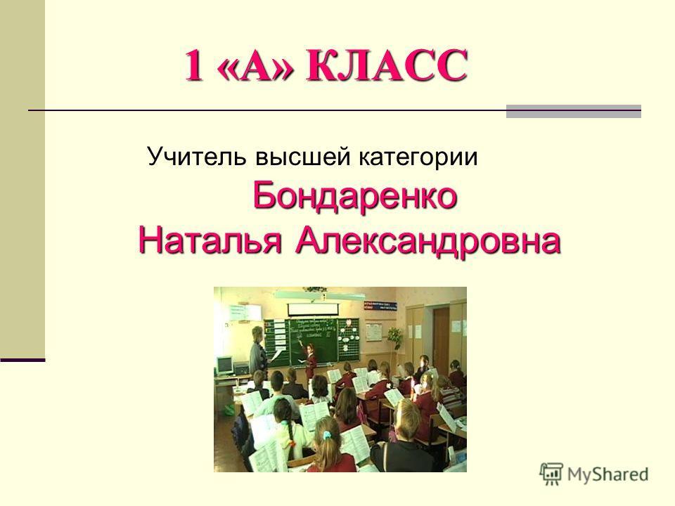 1 «А» КЛАСС Учитель высшей категории Бондаренко Бондаренко Наталья Александровна Наталья Александровна