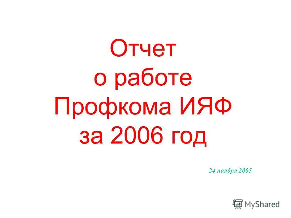 Отчет о работе Профкома ИЯФ за 2006 год 24 ноября 2005