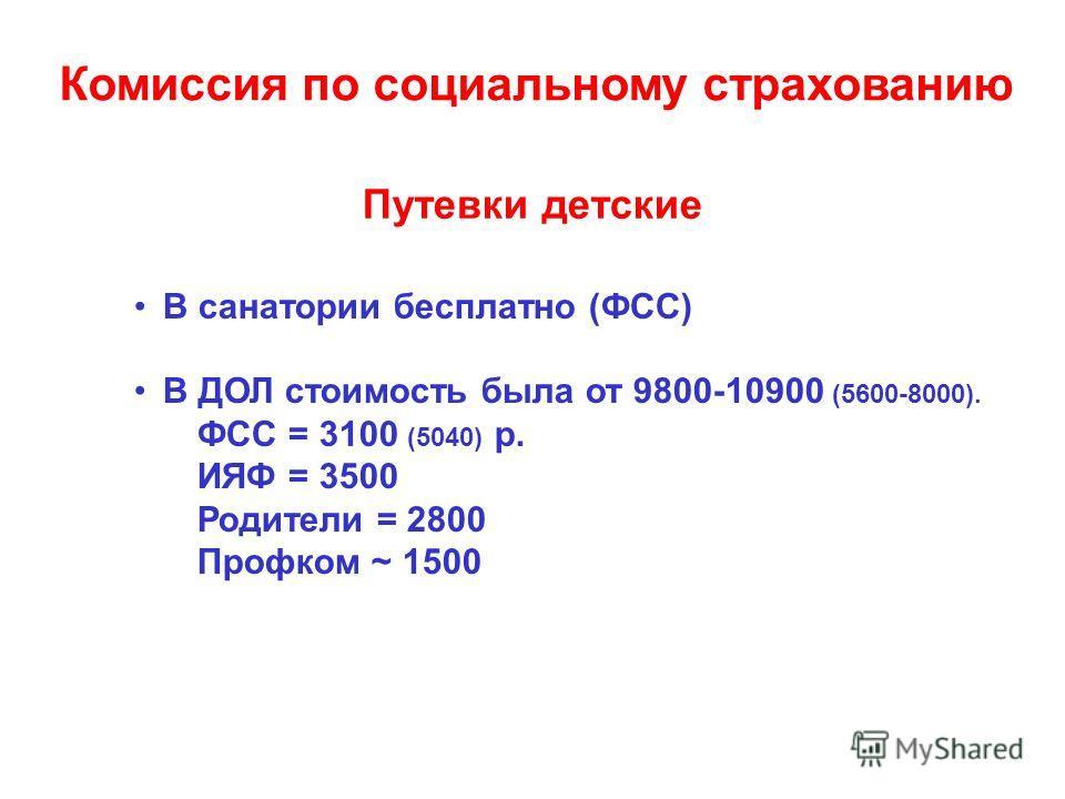 Путевки детские В санатории бесплатно (ФСС) В ДОЛ стоимость была от 9800-10900 (5600-8000). ФСС = 3100 (5040) р. ИЯФ = 3500 Родители = 2800 Профком ~ 1500 Комиссия по социальному страхованию