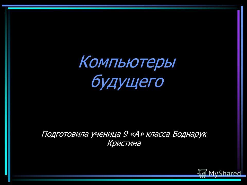 Компьютеры будущего Подготовила ученица 9 «А» класса Боднарук Кристина