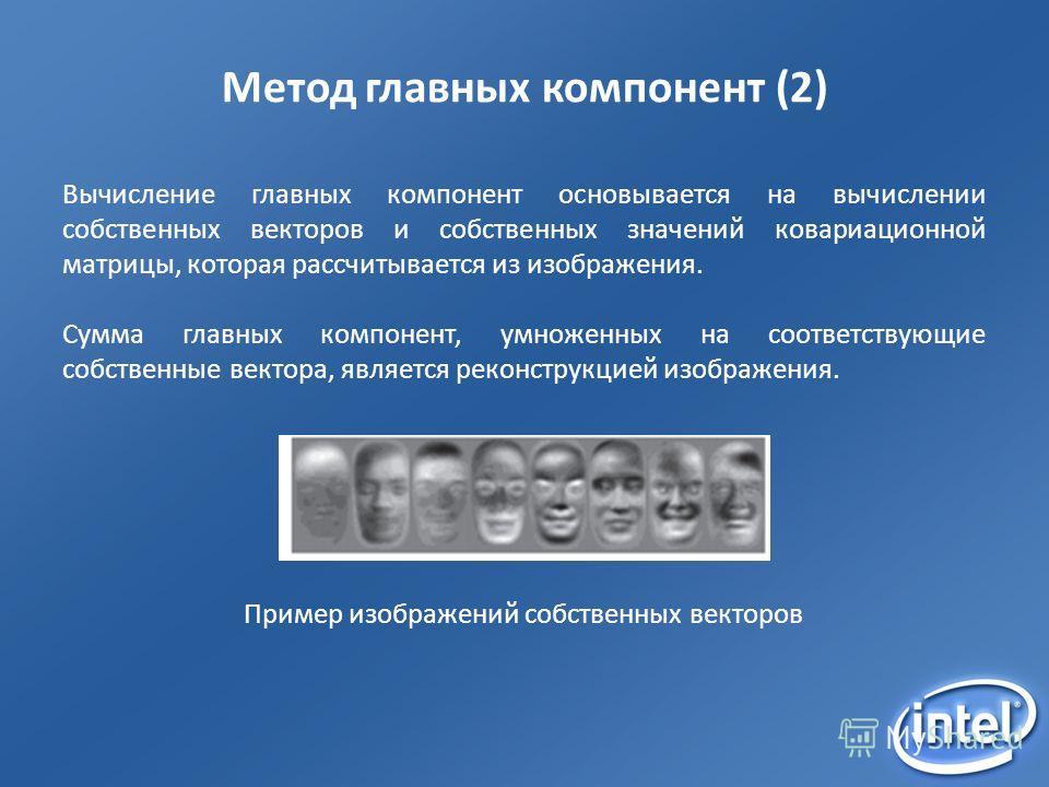 Метод главных компонент (2) Вычисление главных компонент основывается на вычислении собственных векторов и собственных значений ковариационной матрицы, которая рассчитывается из изображения. Сумма главных компонент, умноженных на соответствующие собс