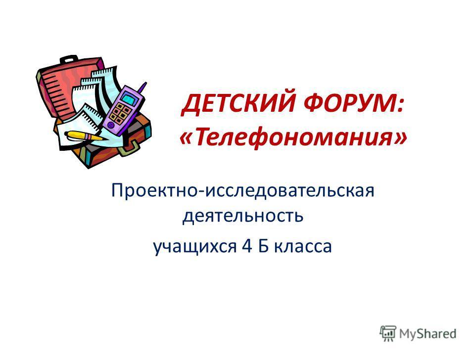 ДЕТСКИЙ ФОРУМ: «Телефономания» Проектно-исследовательская деятельность учащихся 4 Б класса