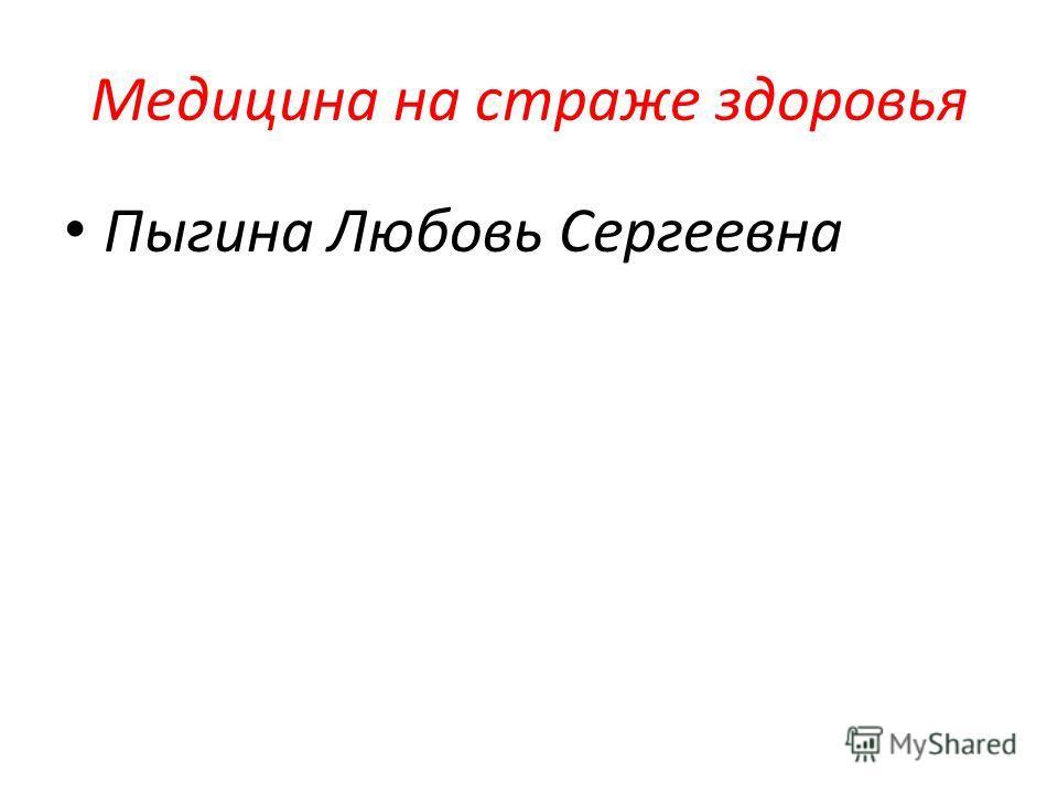 Медицина на страже здоровья Пыгина Любовь Сергеевна