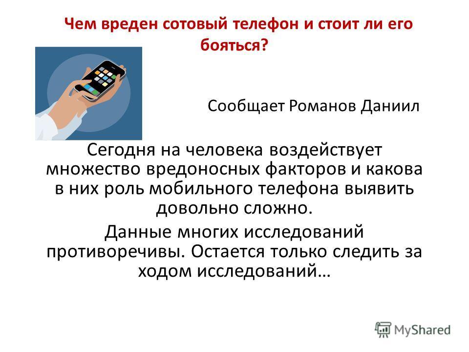 Чем вреден сотовый телефон и стоит ли его бояться? Сообщает Романов Даниил Сегодня на человека воздействует множество вредоносных факторов и какова в них роль мобильного телефона выявить довольно сложно. Данные многих исследований противоречивы. Оста