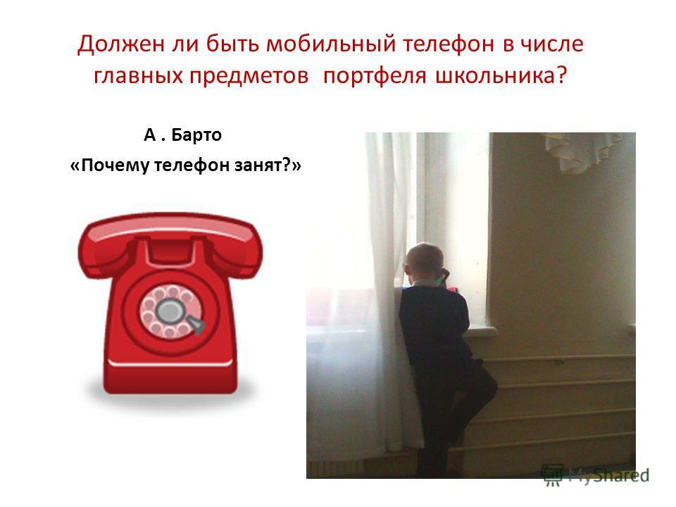 Должен ли быть мобильный телефон в числе главных предметов портфеля школьника? А. Барто «Почему телефон занят?»