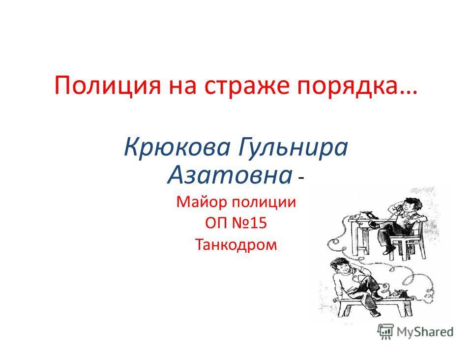 Полиция на страже порядка… Крюкова Гульнира Азатовна - Майор полиции ОП 15 Танкодром