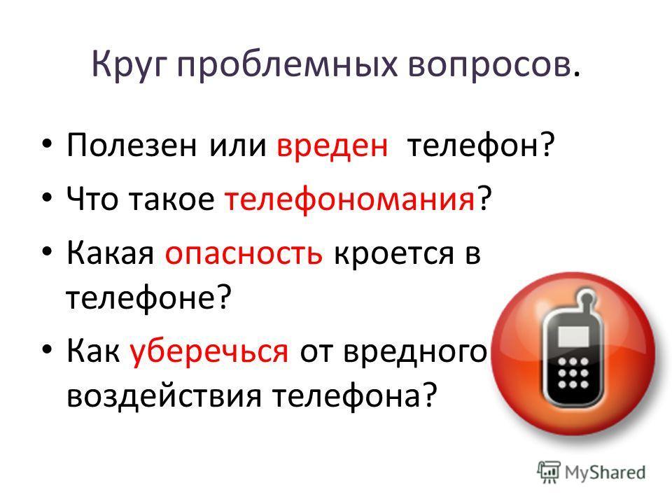 Круг проблемных вопросов. Полезен или вреден телефон? Что такое телефономания? Какая опасность кроется в телефоне? Как уберечься от вредного воздействия телефона?