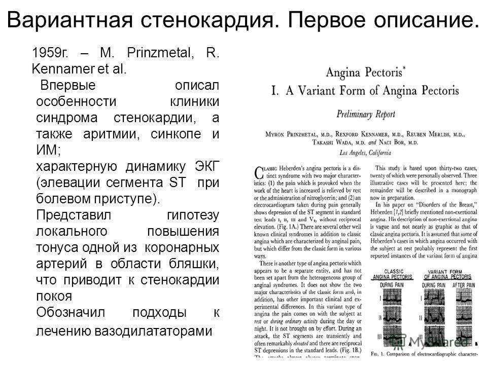 Вариантная стенокардия. Первое описание. 1959г. – M. Prinzmetal, R. Kennamer et al. Впервые описал особенности клиники синдрома стенокардии, а также аритмии, синкопе и ИМ; характерную динамику ЭКГ (элевации сегмента ST при болевом приступе). Представ